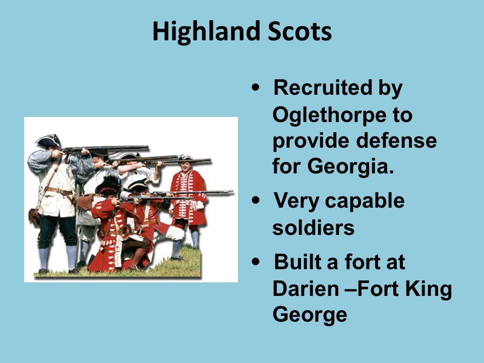 Highland Scots • Recruited by Oglethorpe to provide defense for Georgia. • Very capable soldiers.