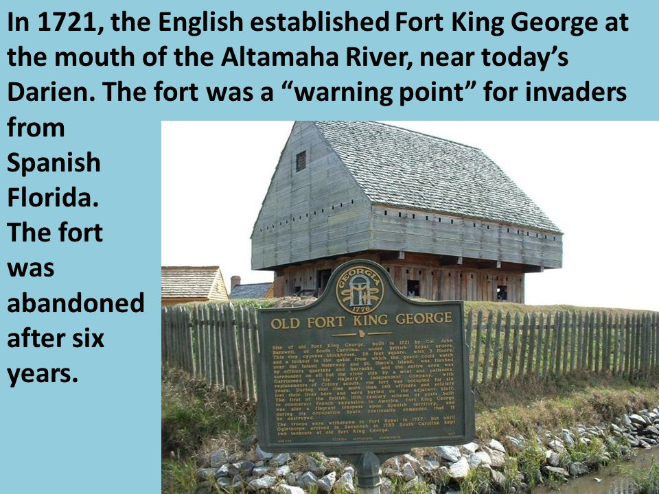 In 1721, the English established Fort King George at the mouth of the Altamaha River, near today's Darien. The fort was a warning point for invaders