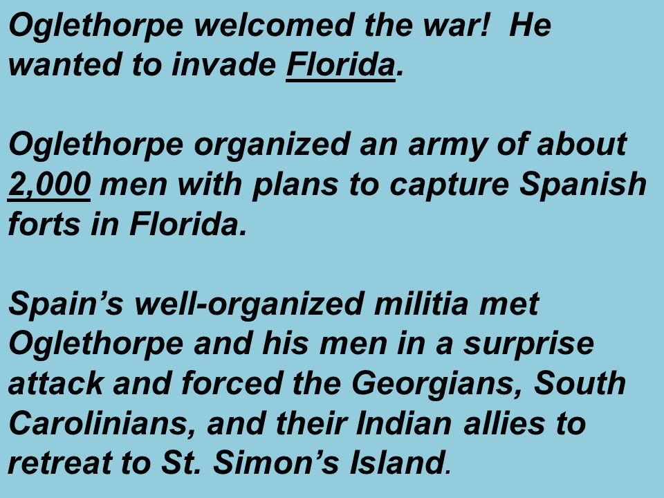 Oglethorpe welcomed the war! He wanted to invade Florida.