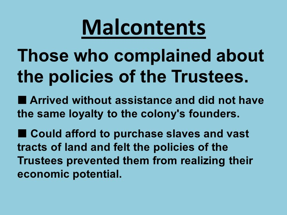 Malcontents Those who complained about the policies of the Trustees.