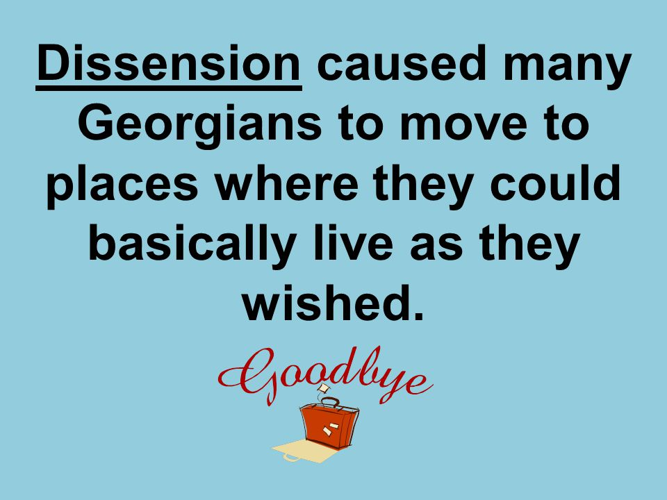 Dissension caused many Georgians to move to places where they could basically live as they wished.