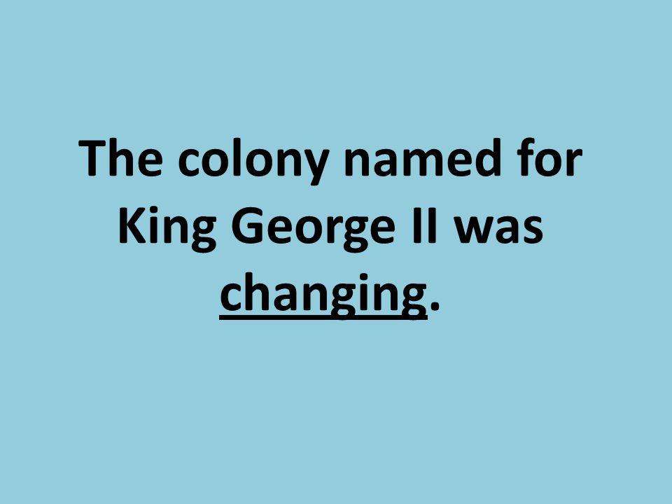 The colony named for King George II was changing.