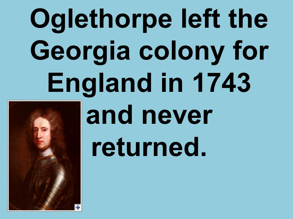 Oglethorpe left the Georgia colony for England in 1743 and never returned.