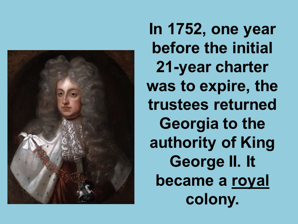 In 1752, one year before the initial 21-year charter was to expire, the trustees returned Georgia to the authority of King George II.