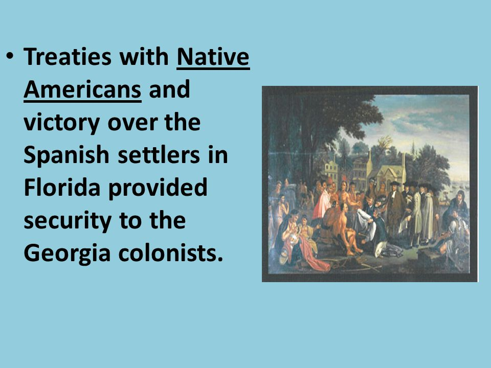 Treaties with Native Americans and victory over the Spanish settlers in Florida provided security to the Georgia colonists.