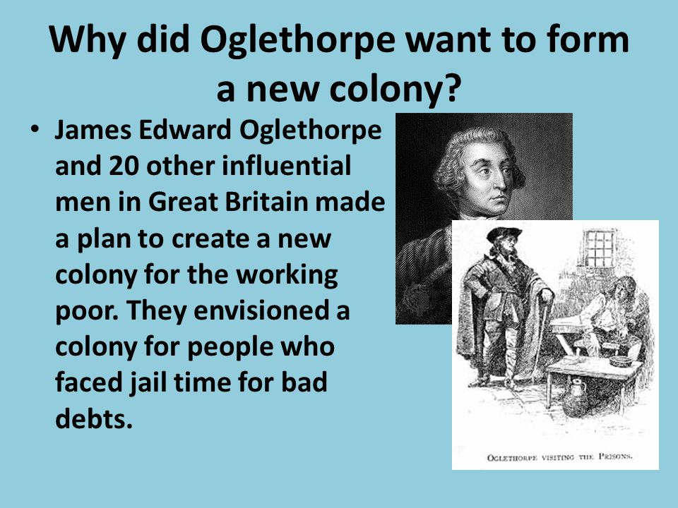 Why did Oglethorpe want to form a new colony
