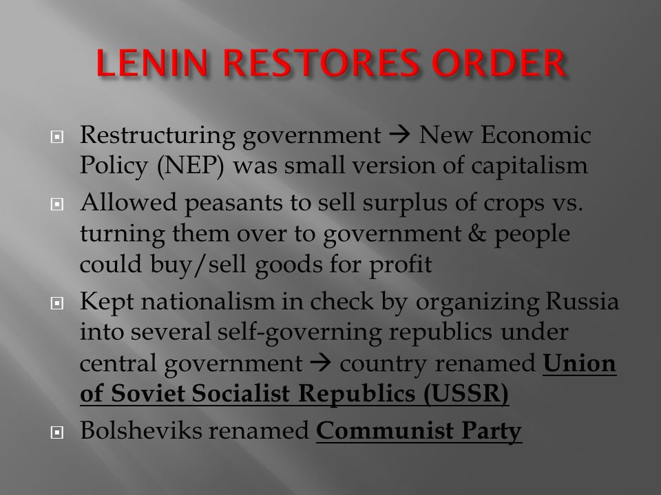 LENIN RESTORES ORDER Restructuring government  New Economic Policy (NEP) was small version of capitalism.