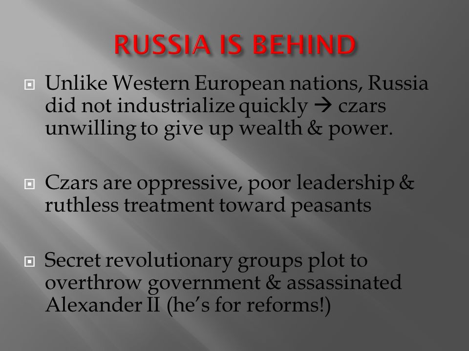 RUSSIA IS BEHIND Unlike Western European nations, Russia did not industrialize quickly  czars unwilling to give up wealth & power.