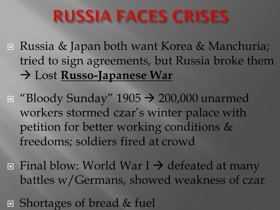 RUSSIA FACES CRISES Russia & Japan both want Korea & Manchuria; tried to sign agreements, but Russia broke them  Lost Russo-Japanese War.