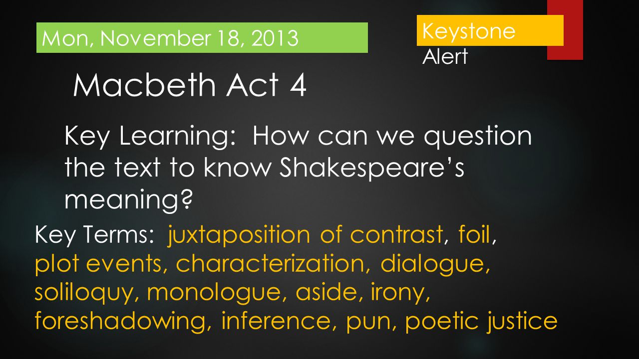 Keystone Alert Mon, November 18, 2013. Macbeth Act 4. Key Learning: How can we question the text to know Shakespeare's meaning