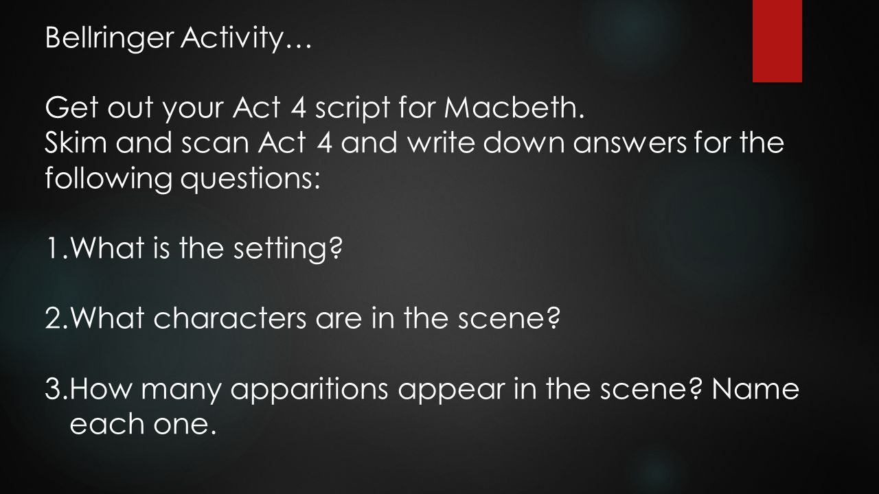Bellringer Activity… Get out your Act 4 script for Macbeth. Skim and scan Act 4 and write down answers for the following questions:
