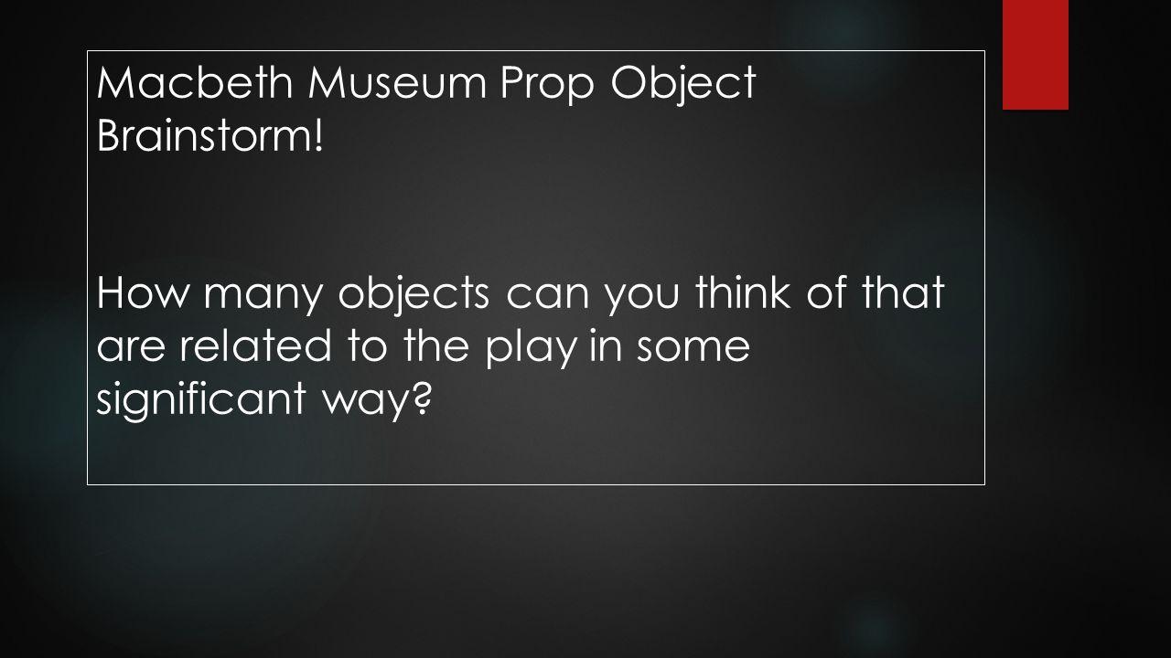 Macbeth Museum Prop Object Brainstorm!