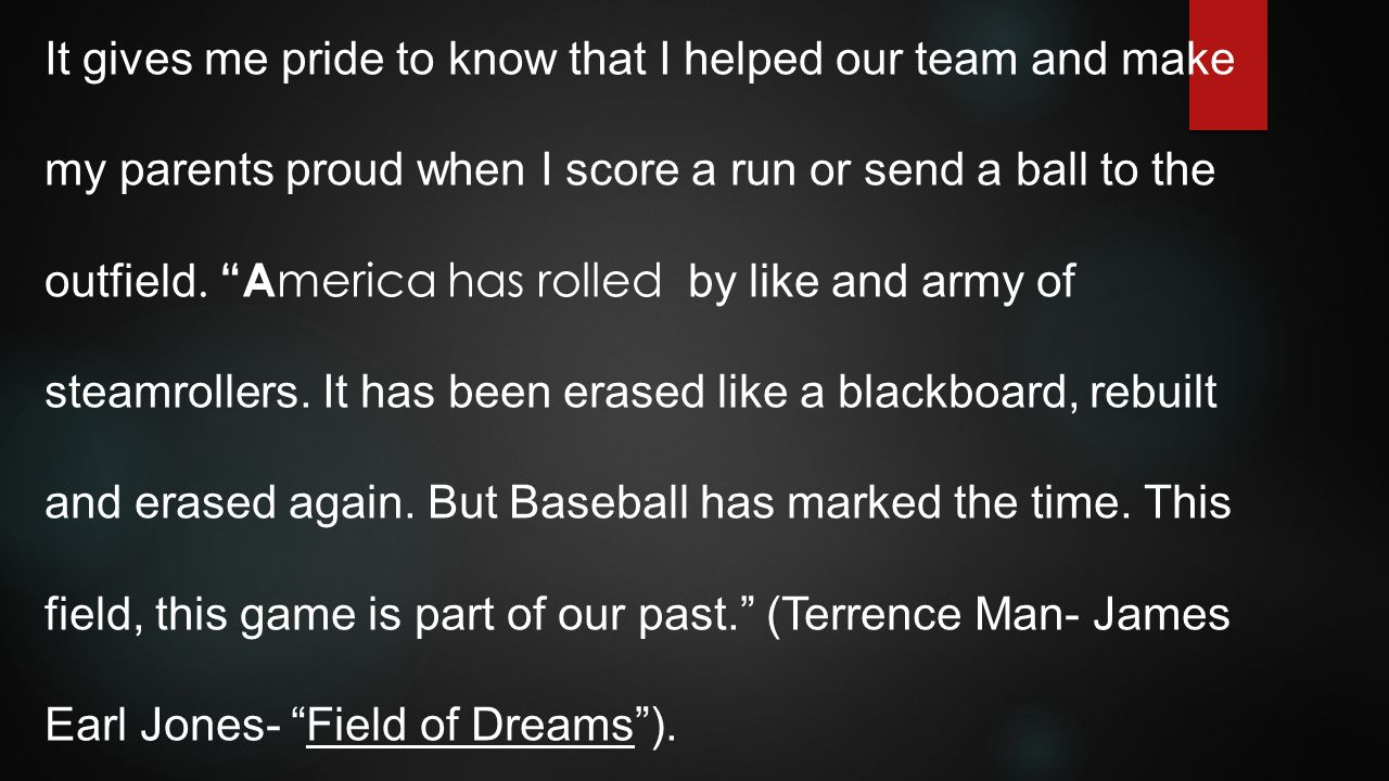 It gives me pride to know that I helped our team and make my parents proud when I score a run or send a ball to the outfield.