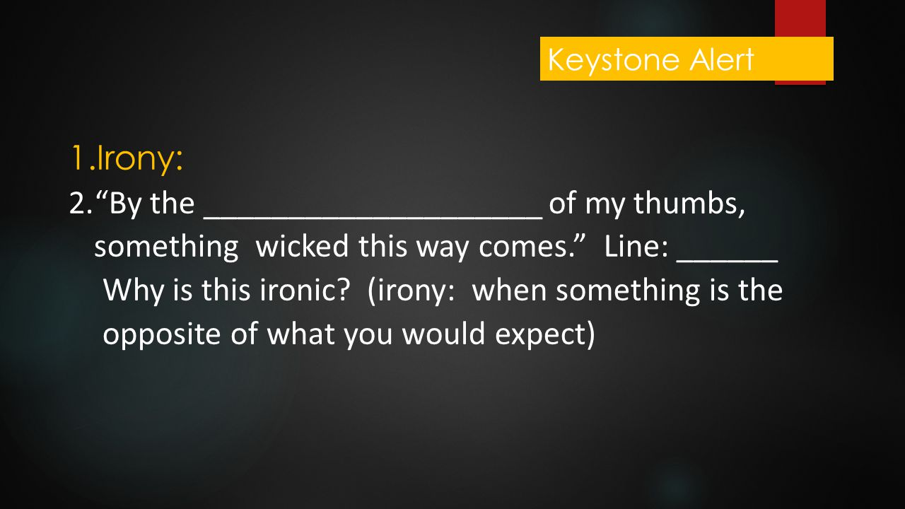 Keystone Alert Irony: By the ____________________ of my thumbs, something wicked this way comes. Line: ______.
