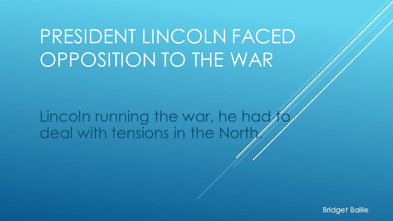 President Lincoln faced opposition to the war