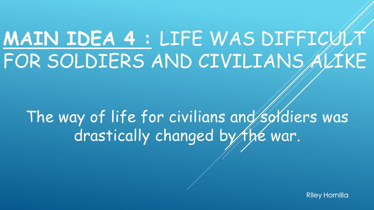 Main Idea 4 : Life was difficult for soldiers and civilians alike