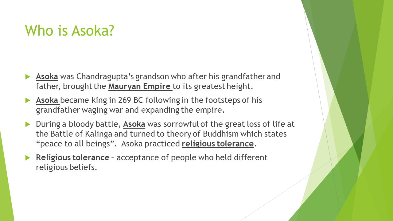 Who is Asoka Asoka was Chandragupta's grandson who after his grandfather and father, brought the Mauryan Empire to its greatest height.