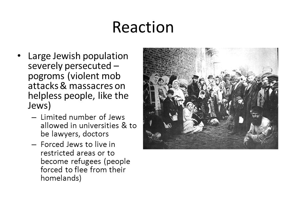 Reaction Large Jewish population severely persecuted – pogroms (violent mob attacks & massacres on helpless people, like the Jews)