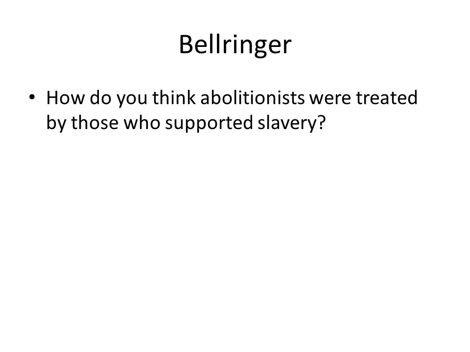 Bellringer How do you think abolitionists were treated by those who supported slavery