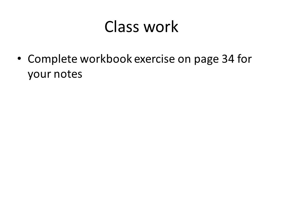 Class work Complete workbook exercise on page 34 for your notes