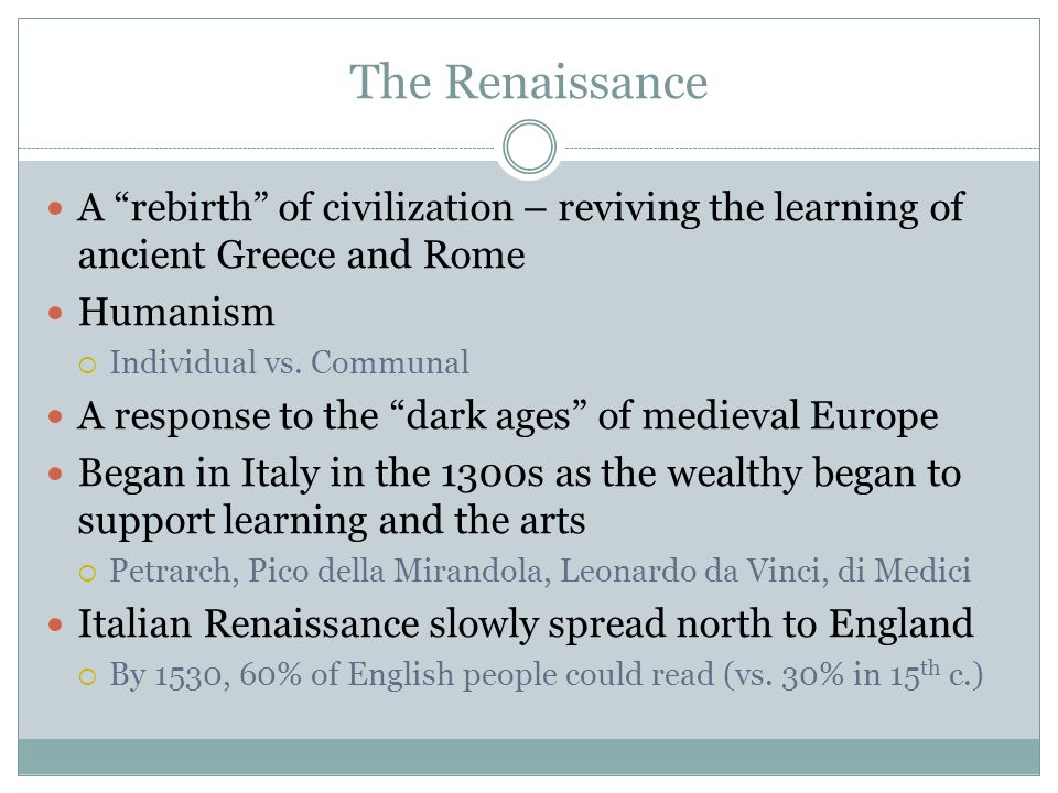 The Renaissance A rebirth of civilization – reviving the learning of ancient Greece and Rome. Humanism.