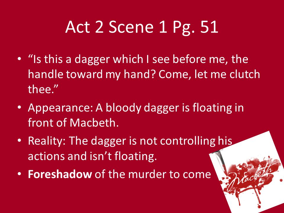 Act 2 Scene 1 Pg. 51 Is this a dagger which I see before me, the handle toward my hand Come, let me clutch thee.
