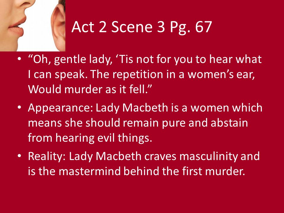 Act 2 Scene 3 Pg. 67 Oh, gentle lady, 'Tis not for you to hear what I can speak. The repetition in a women's ear, Would murder as it fell.
