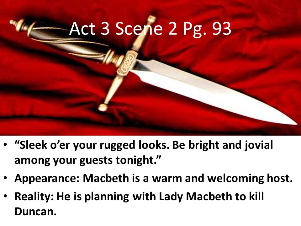 Act 3 Scene 2 Pg. 93 Sleek o'er your rugged looks. Be bright and jovial among your guests tonight.