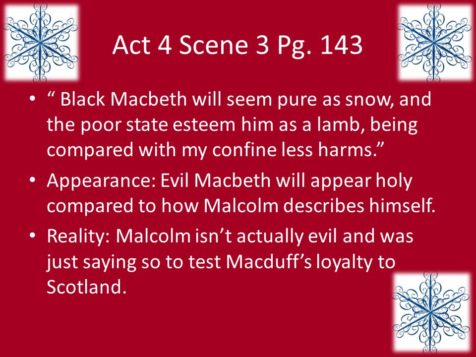 Act 4 Scene 3 Pg. 143 Black Macbeth will seem pure as snow, and the poor state esteem him as a lamb, being compared with my confine less harms.