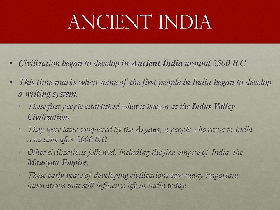Ancient India Civilization began to develop in Ancient India around 2500 B.C.