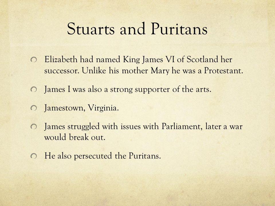 Stuarts and Puritans Elizabeth had named King James VI of Scotland her successor. Unlike his mother Mary he was a Protestant.