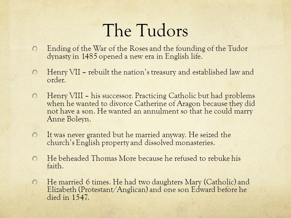 The Tudors Ending of the War of the Roses and the founding of the Tudor dynasty in 1485 opened a new era in English life.