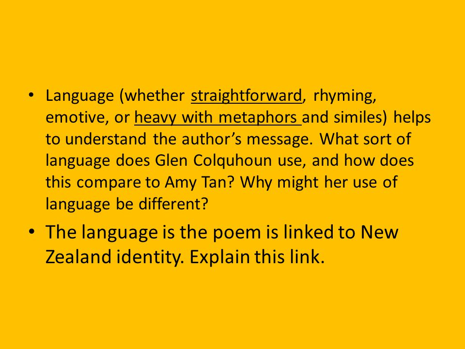 Language (whether straightforward, rhyming, emotive, or heavy with metaphors and similes) helps to understand the author's message. What sort of language does Glen Colquhoun use, and how does this compare to Amy Tan Why might her use of language be different