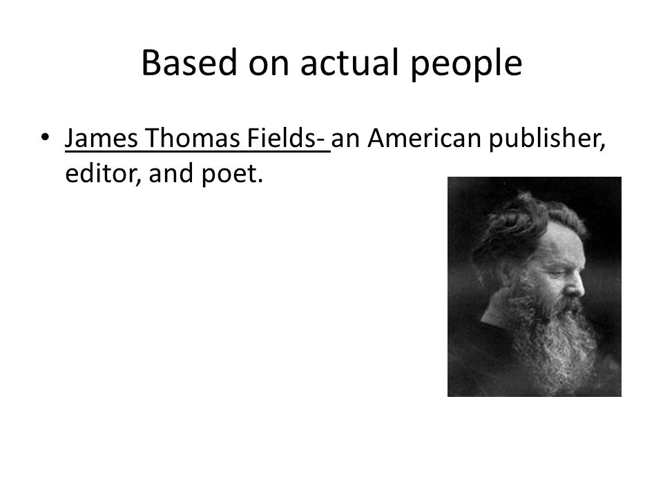 Based on actual people James Thomas Fields- an American publisher, editor, and poet.