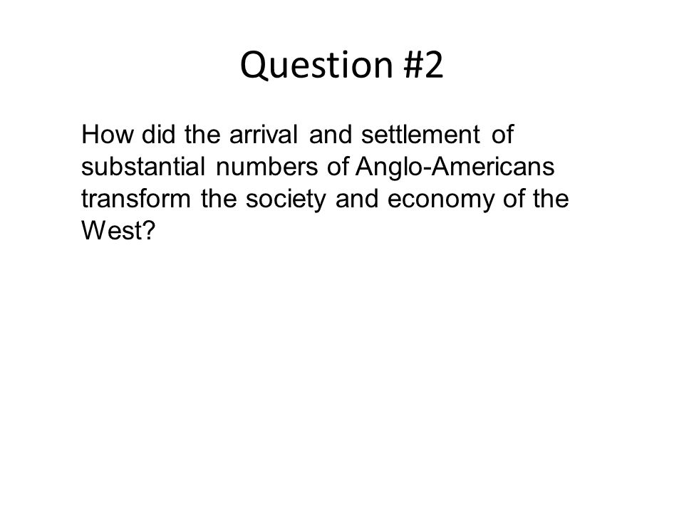 Question #2 How did the arrival and settlement of substantial numbers of Anglo-Americans transform the society and economy of the West