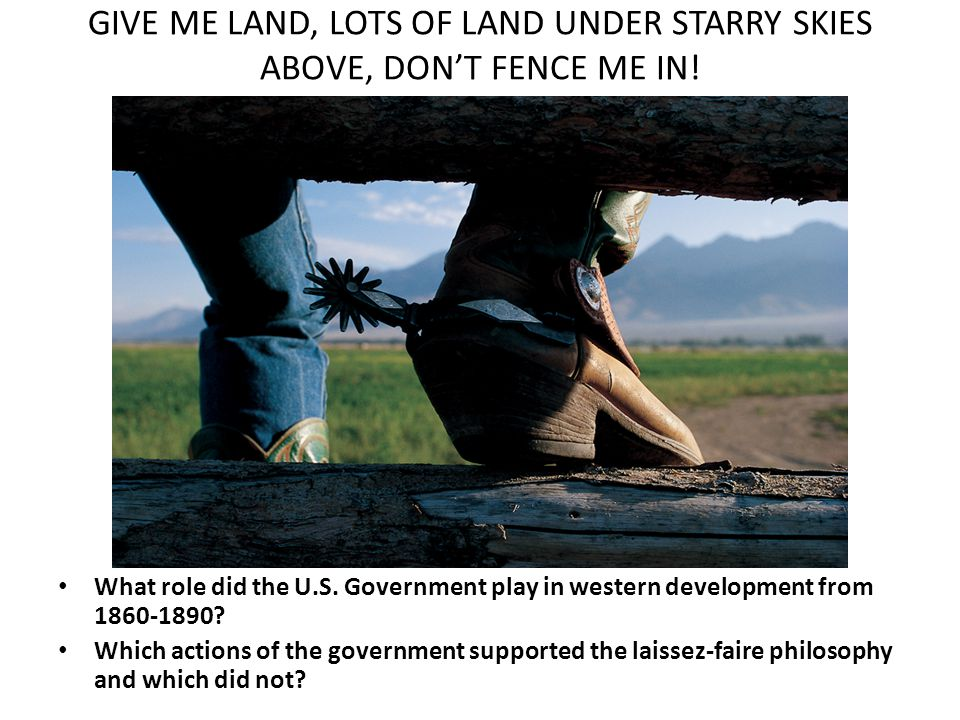GIVE ME LAND, LOTS OF LAND UNDER STARRY SKIES ABOVE, DON'T FENCE ME IN!