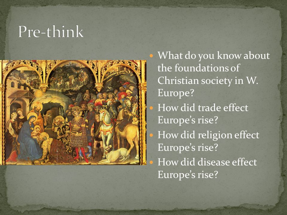 Pre-think What do you know about the foundations of Christian society in W. Europe How did trade effect Europe's rise