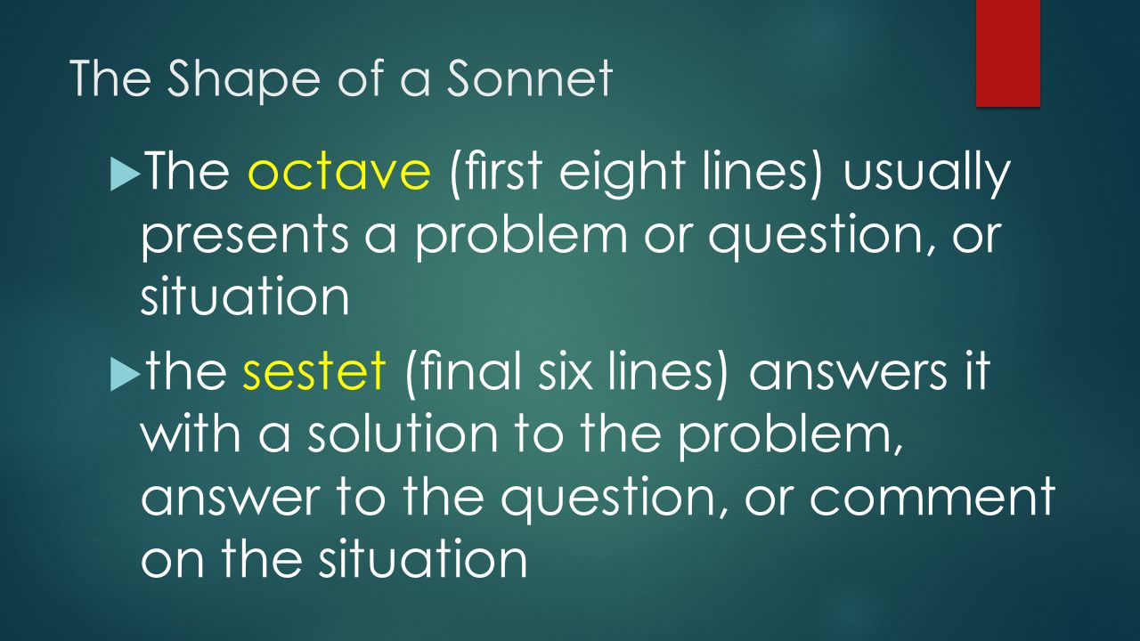 The Shape of a Sonnet The octave (first eight lines) usually presents a problem or question, or situation.