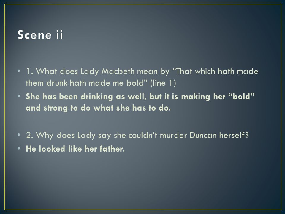 Scene ii 1. What does Lady Macbeth mean by That which hath made them drunk hath made me bold (line 1)