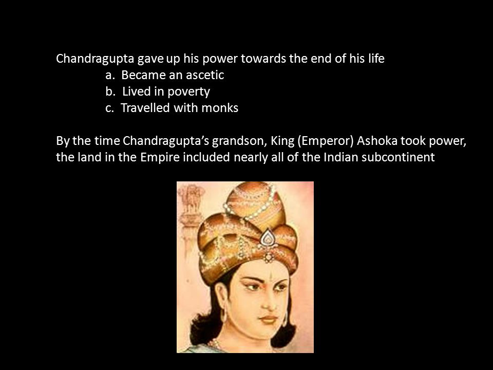 Chandragupta gave up his power towards the end of his life
