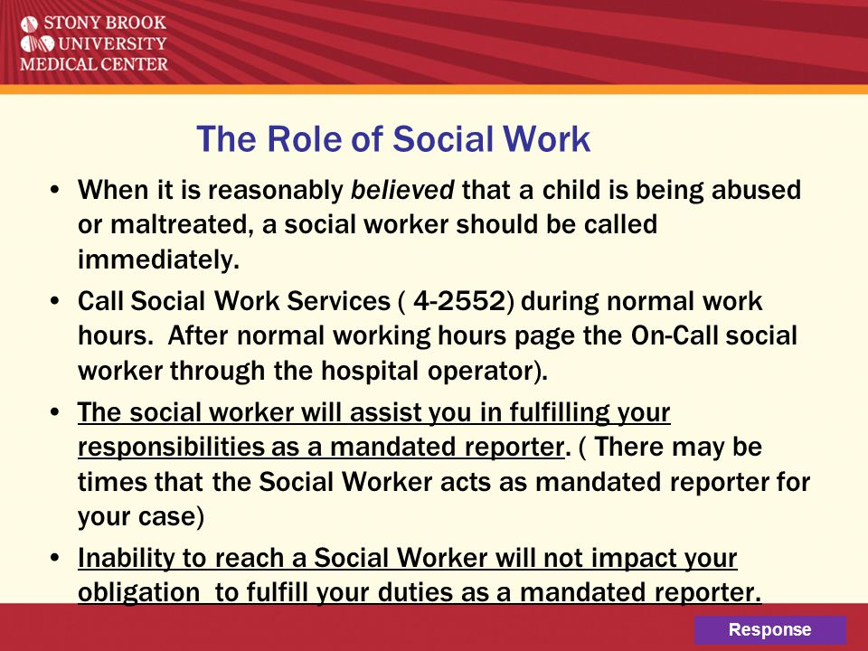 The Role of Social Work When it is reasonably believed that a child is being abused or maltreated, a social worker should be called immediately.