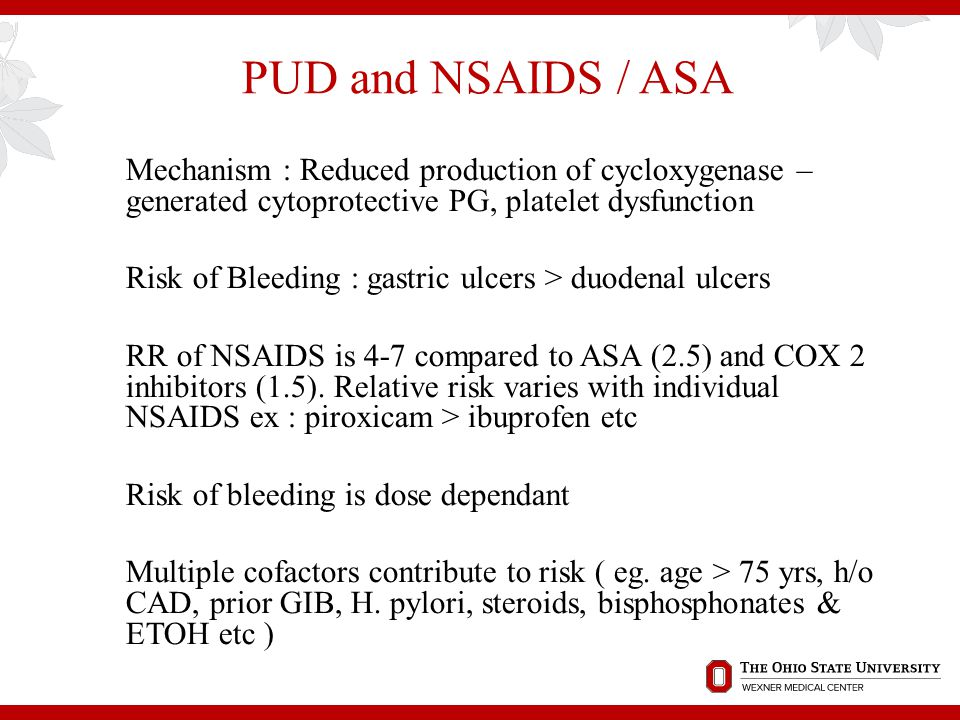 PUD and NSAIDS / ASA Mechanism : Reduced production of cycloxygenase – generated cytoprotective PG, platelet dysfunction.