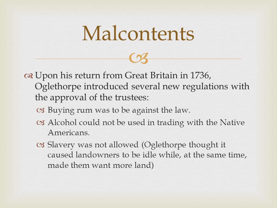 Malcontents Upon his return from Great Britain in 1736, Oglethorpe introduced several new regulations with the approval of the trustees: