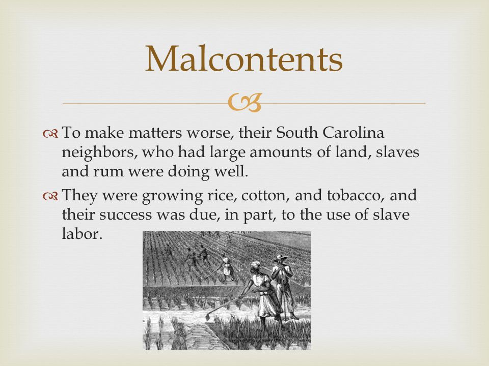 Malcontents To make matters worse, their South Carolina neighbors, who had large amounts of land, slaves and rum were doing well.