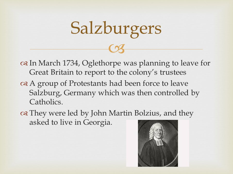 Salzburgers In March 1734, Oglethorpe was planning to leave for Great Britain to report to the colony's trustees.