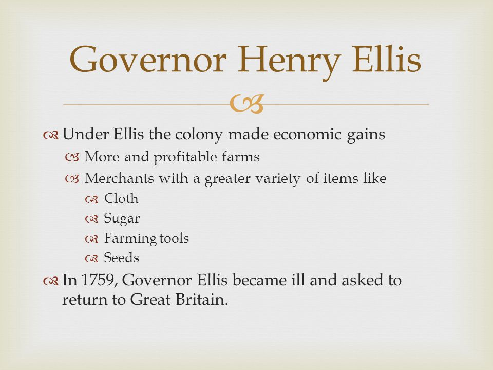 Governor Henry Ellis Under Ellis the colony made economic gains
