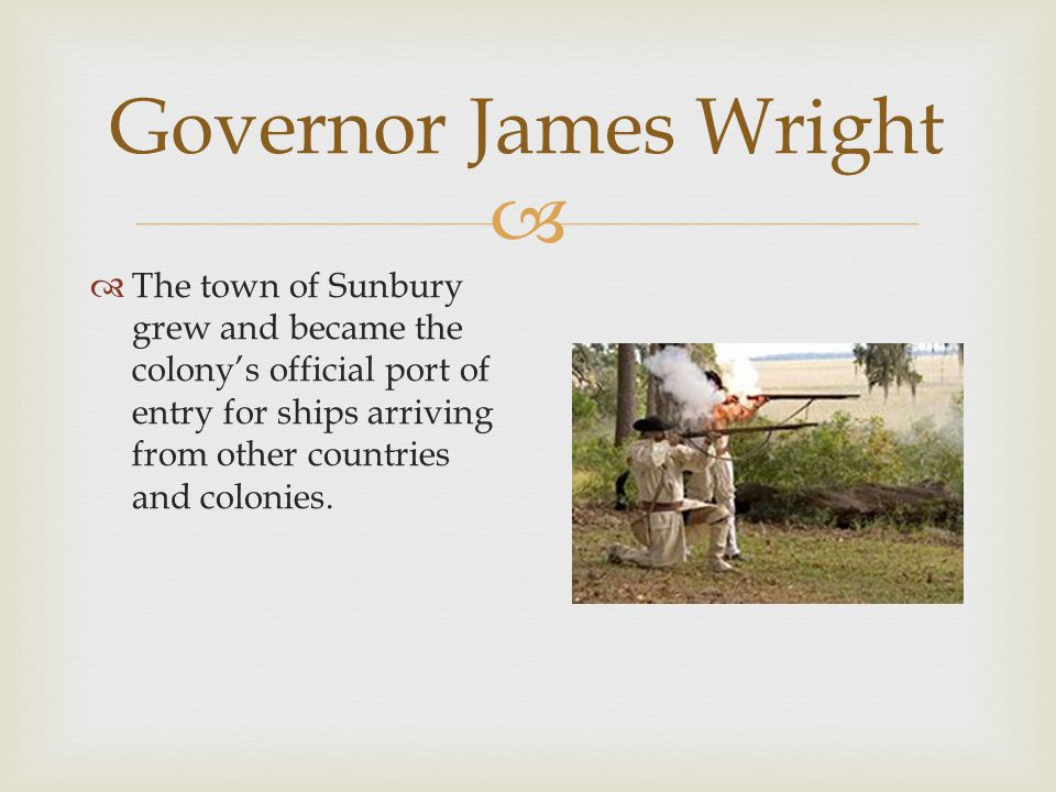 Governor James Wright The town of Sunbury grew and became the colony's official port of entry for ships arriving from other countries and colonies.