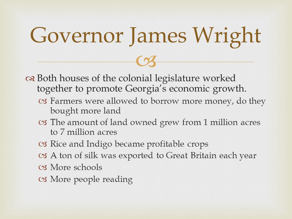 Governor James Wright Both houses of the colonial legislature worked together to promote Georgia's economic growth.