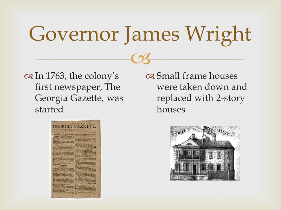 Governor James Wright In 1763, the colony's first newspaper, The Georgia Gazette, was started.
