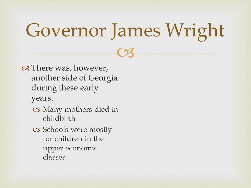 Governor James Wright There was, however, another side of Georgia during these early years. Many mothers died in childbirth.